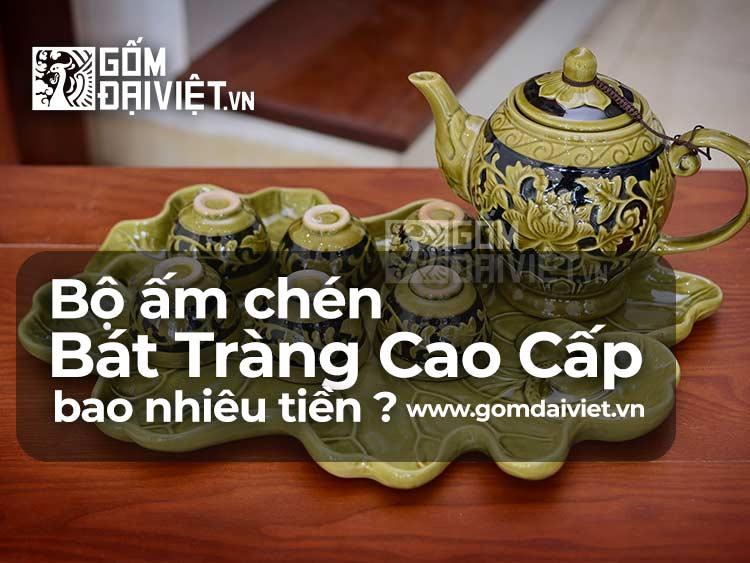 Giá Bộ Ấm Chén Bát Tràng Uống Trà Cao Cấp Bao Nhiêu Tiền ?